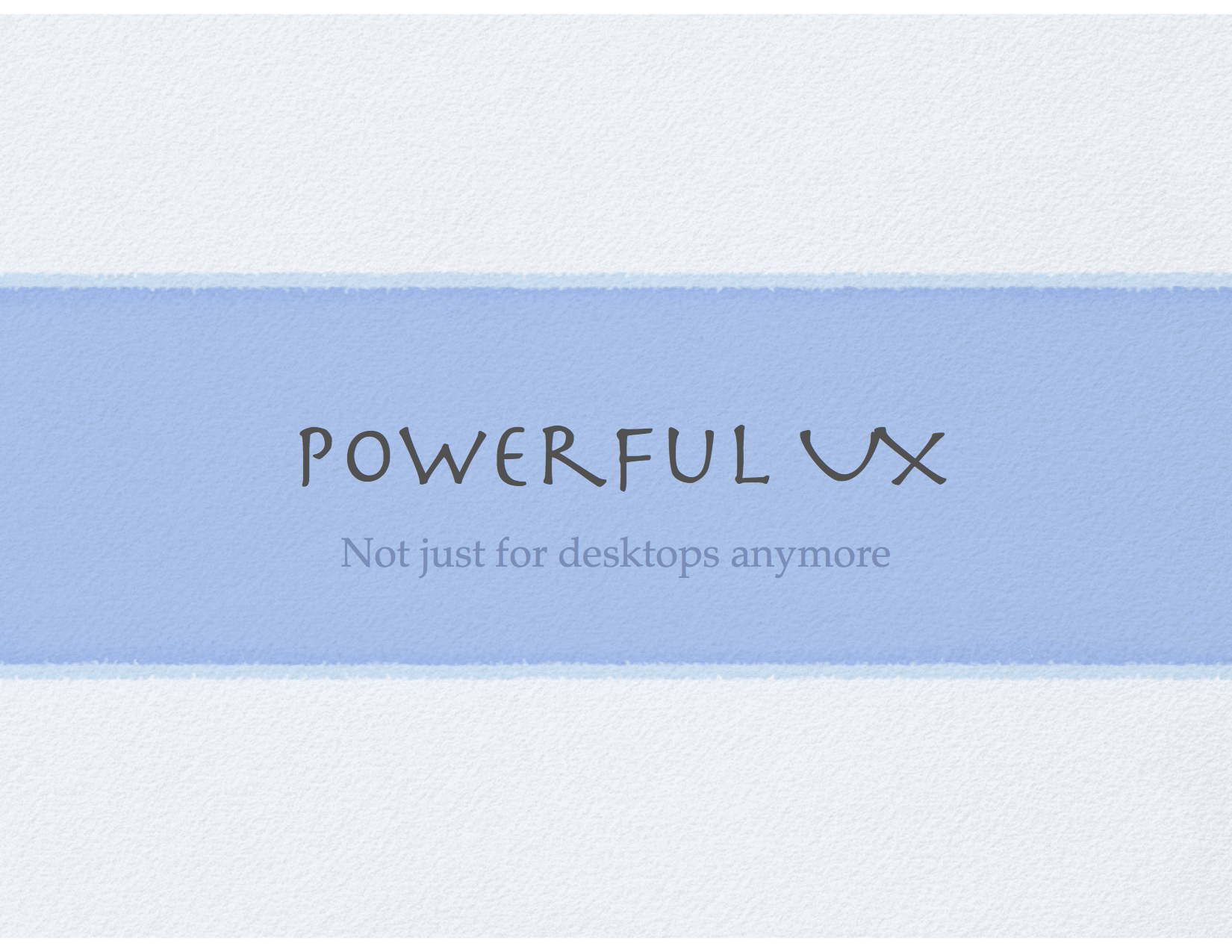 Powerful UX, not just for desktops anymore